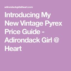Introducing My New Vintage Pyrex Price Guide - Adirondack Girl @ Heart