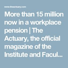 More than 15 million now in a workplace pension     The Actuary, the official magazine of the Institute and Faculty of Actuaries