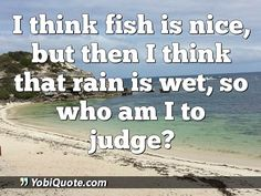 I think fish is nice, but then I think that rain is wet, so who am I to judge?