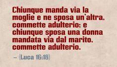 Chiunque manda via la moglie e ne sposa un'altra, commette adulterio; e chiunque sposa una donna mandata via dal marito, commette adulterio. (Luca 16:18)