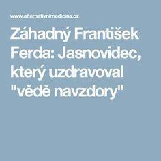 """Záhadný František Ferda: Jasnovidec, který uzdravoval """"vědě navzdory"""" How To Lose Weight Fast, Health, Mystic, Anatomy, Health Care, Salud"""