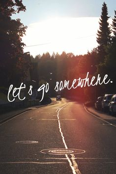 Let's go somewhere (anywhere).