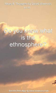 """February 7th 2015 Idea, """"Do you know what is the ethnosphere?"""" https://www.youtube.com/watch?v=pnr4cXatb4c"""