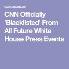 CNN Officially 'Blacklisted' From All Future White House Press Events// (Ha,ha) I love it. It's about time. What's bad is listening to CNN TV is the same as reading a rag magazine like the Enquirer. It all depends on if you believe what they tell you.