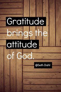 Gratitude brings the attitude of God. -Seth Dahl, Bethel Church Children's Pastor, Redding, California