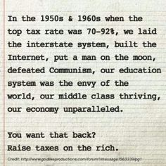 The tax rate sounds high, but very, very few people or corporations paid the top rate back then - just as very few pay top rates now. This was a time of decreasing inequality and rising wealth for nearly all. Given the low tax rates on wealth today, even a small increase in taxes for the top .5% would make a big difference.