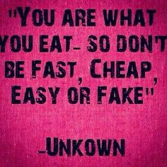 You are what you eat - so don't be fast, cheap, easy or fake.