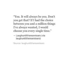If I had the choice between you and a million things I've always wanted, I would choose you every single time. Quotes For Him, Cute Quotes, Sad Quotes, Book Quotes, Words Quotes, Inspirational Quotes, Sayings, Amazing Quotes, Dialogue Prompts