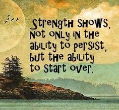 Strength shows not only in the ability to persist, but the ability to start over!