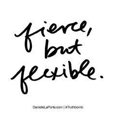 Fierce, but flexible.