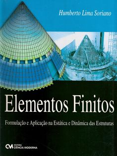 SORIANO, Humberto Lima. Elementos finitos: formulação e aplicação na estática e dinâmica das estruturas. Rio de Janeiro: Ciência Moderna, 2009. xvi, 411 p. Inclui bibliografia e índice; il. tab. quad.; 28cm. ISBN 9788573938807.  Palavras-chave: ENGENHARIA ESTRUTURAL; MODELOS MATEMATICOS; SIMULACAO MATEMATICA; TEORIA DOS MODELOS.  CDU 624.04:519.6 / S714e / 2009