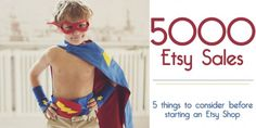 "5 Things to Consider Before Starting an Etsy Shop  I run 2 shops. Superkid Capes™ has to 5300+ sales on Etsy-which amounts to nearly 10,000+ actual capes and accessories being sold around the world. Elizabeth Brooke Designs has near 700 sales-which equals 1000 patterns, baby items, and scarves having made their way around the county. In its 4 years of existence, Superkid Capes™ has had the honor to be featured a number of times in ""Etsy Finds"", magazines, blogs, on Zulily, and television shows."
