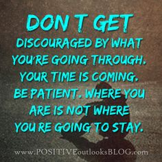 don't get discouraged..one day! where you are is not where you're going to stay.