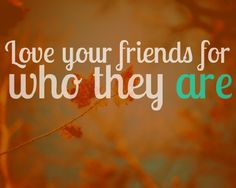 Love your friends for who they are ....that's a good saying