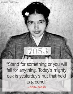"""""""Stand for something or you will fall for anything. Today's mighty oak is yesterday's nut that held its ground."""" - Rosa Parks"""