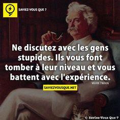 Ne discutez avec les gens stupides. Ils vous font tomber à leur niveau et vous battent avec l'expérience. | Saviez Vous Que? Real Talk Quotes, Best Quotes, Funny Quotes, Life Quotes, Einstein, Image Fun, French Quotes, Funny Facts, Positive Attitude