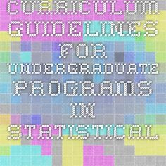 Curriculum Guidelines for Undergraduate Programs in Statistical Science http://www.amstat.org/education/curriculumguidelines.cfm