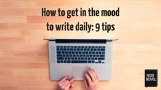 How to get in the mood to write daily: 9 tips