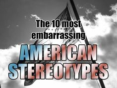 The 10 most embarrassing American stereotypes...which are horribly true.