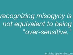 """Recognizing misogyny is not equivalent to being """"over-sensitive."""" Calling someone over-sensitive for expressing an emotion, feeling, or disagreeing with you is called gaslighting."""