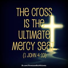 """The cross is the ultimate mercy seat.""""This is real love—not that we loved God, but that He loved us and sent His Son as a sacrifice to take away our sins.""""(1 John 4:10) Mercy seat means """"seat of grace"""". His grace covered all my sin. Thank you, Jesus!"""