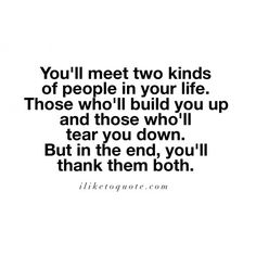 You'll meet two kinds of people in your life. Those who'll build you up and those who'll tear you down. But in the end, you'll thank them both.