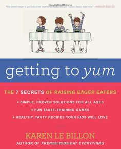 """Getting to YUM: The 7 Secrets of Raising Eager Eaters: Karen Le Billon """"Wise and compelling, Getting to YUM is grounded in revolutionary new research on the science of taste. Packed full of observations from real-life families, it provides everything parents need to transform their children—from babies to toddlers to teens—into good eaters for life."""""""