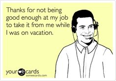 Thanks for not being good enough at my job to take it from me while I was on vacation.