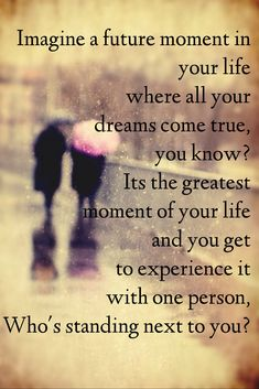 ... so in your dream of a perfect future, WHO is it that is standing next to you in your dream?