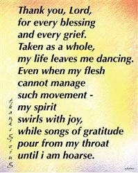 """"""" Thank you, Lord, / for every blessing / and every grief. / Taken as a whole, / my life leaves me dancing. / Even when my flesh / cannot manage / such movement - / my spirit / swirls with joy, / while songs of gratitude / pour from my throat / until i am hoarse.""""  Poster by Asha Fenn    http://shop.maineartistsgroup.com/ProductDetails.asp?ProductCode=af-p-0001"""