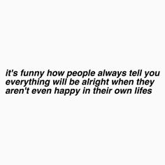 Its funny how people always tell you everything will be alright when they aren't even happy in their own lives.