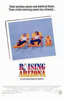 """Raising Arizona is a 1987 action comedy film directed by the Coen Brothers and starring Nicolas Cage, Holly Hunter, William Forsythe, John Goodman, Frances McDormand and Randall """"Tex"""" Cobb. Not a blockbuster at the time of its release, it has since achieved cult status. In a manner typical of Coen Brothers fare, the movie is replete with symbolism, visual gags, unconventional characters, flamboyant camera work, pathos, and idiosyncratic dialogue."""