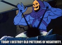Skeletor Affirmations (by ghoulnextdoor) TODAY I DESTROY OLD PATTERNS OF NEGATIVITY.