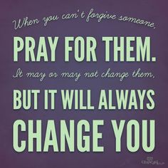 When you can't forgive someone, pray for them. It may or may not change them, but it will always change you. ~ God is Heart