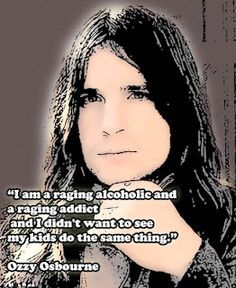 """""""I am a raging alcoholic and a raging addict and I didn't want to see my kids do the same thing""""    Ozzy Osbourne"""
