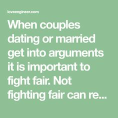 When couples dating or married get into arguments it is important to fight fair. Not fighting fair can really damage a relationship. The minute a couple can embrace fighting fair when an argument arises their relationship will grow to be stronger and both parties will see the other partner has the other partner's best interest …