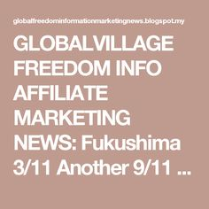 """GLOBALVILLAGE FREEDOM INFO AFFILIATE MARKETING NEWS: Fukushima 3/11 Another 9/11 """"inside Job"""" – Special Report"""