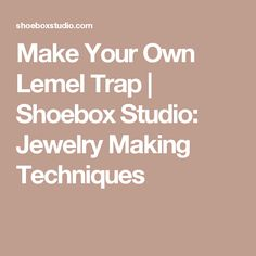 Make Your Own Lemel Trap | Shoebox Studio:  Jewelry Making Techniques