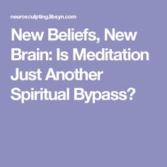 New Beliefs, New Brain: Is Meditation Just Another Spiritual Bypass?