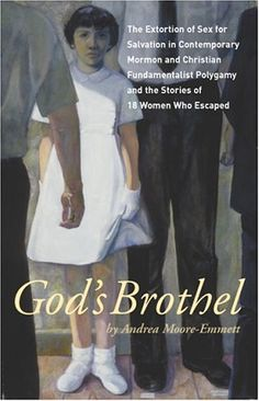 God's Brothel: The Extortion of Sex for Salvation in Contemporary Mormon and Christian Fundamentalist Polygamy and the Stories of 18 Women Who Escaped  by Andrea Moore-Emmett