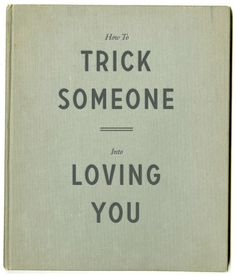 How to trick someone into loving you