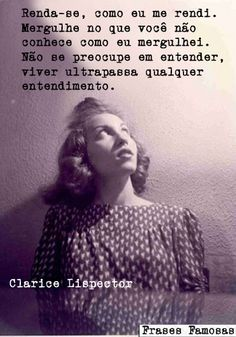 """""""Surrender yourself, like I did.  Dive into the unknown, like I did. Don't worry about understand it or not, to live exceeds any kind of understanding"""" ~Clarice Lispector"""