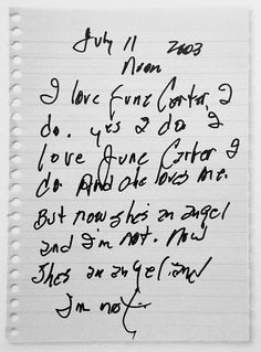 Carta de Johnny Cash a June Carter luego de su muerte    July 11 2003  Noon    I love June Carter, I do. Yes I do. I love June Carter I do. And she loves me.     But now she's an angel and I'm not. Now she's an angel and I'm not.