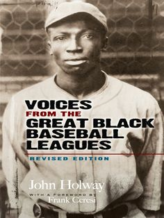 Voices from the Great Black Baseball Leagues by John B. Holway  Before Jackie Robinson crossed major league baseball's color line, there existed a parallel world of 'blackball' with its own pantheon of superstars: Rube Foster, Oscar Charleston, Smokey Joe Williams, Satchel Paige, Josh Gibson, and many others. Hundreds of elite athletes played in the Negro Leagues from 1887 through the early 1950s, and this remarkable oral history offers an inside look at some of their lives....