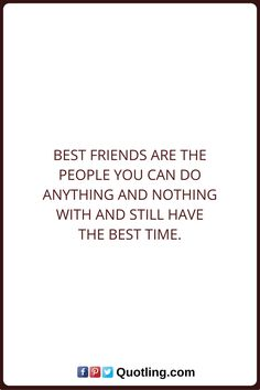 Friendship Quotes Best friends are the people you can do anything and nothing with and still have the best time.
