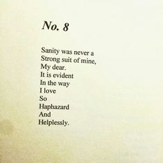 Sanity was never a strong suit of mine, my dear. It is evident in the way I love so haphazard and helplessly.  ~R. H. ,  no. 8