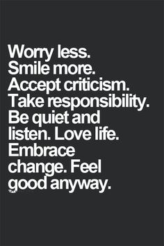 Worry less. Smile more. Accept criticism. Take responsibility. Be quiet and listen. Love life. Embrace change. Feel good anyway.