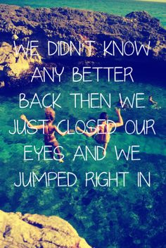 We didn't know any better back then. We just closed  our eyes and we jumped right in.