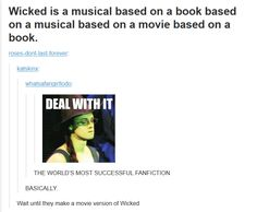 But, it should read: Wicked is a musical based on a book based on a movie based on a musical based on a book. Because the Wizard of Oz movie came after the stage musical. Theatre Nerds, Music Theater, Broadway Theatre, Broadway Shows, Theatre Jokes, Fandoms, Tumblr Funny, Funny Memes, It's Funny