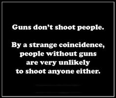Guns don't shoot people. Duh. People with GUNS do shoot people. People without guns don't shoot people, either. Funny how it works, isn't it?